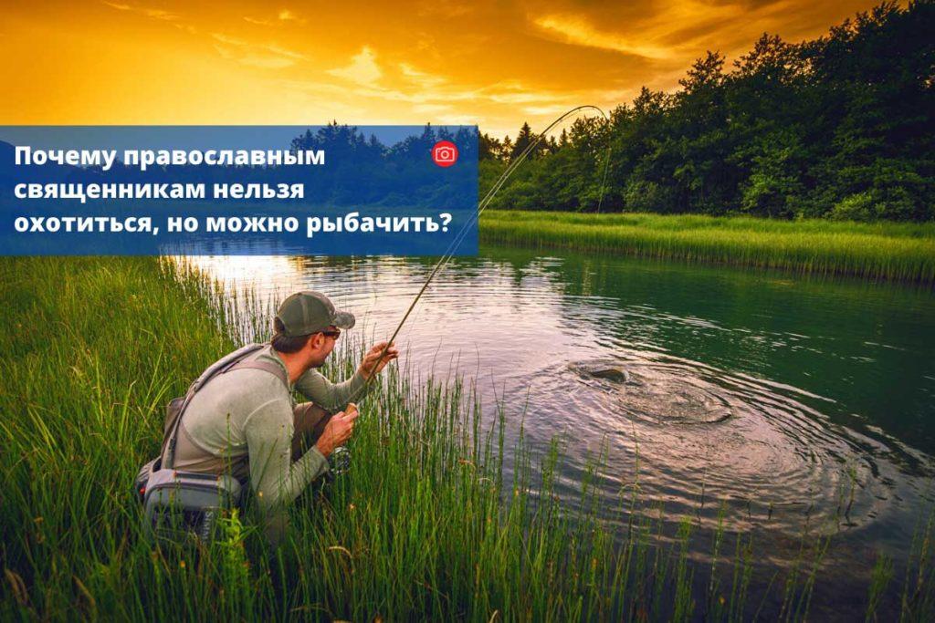 Почему православным священникам нельзя охотиться, но можно рыбачить?